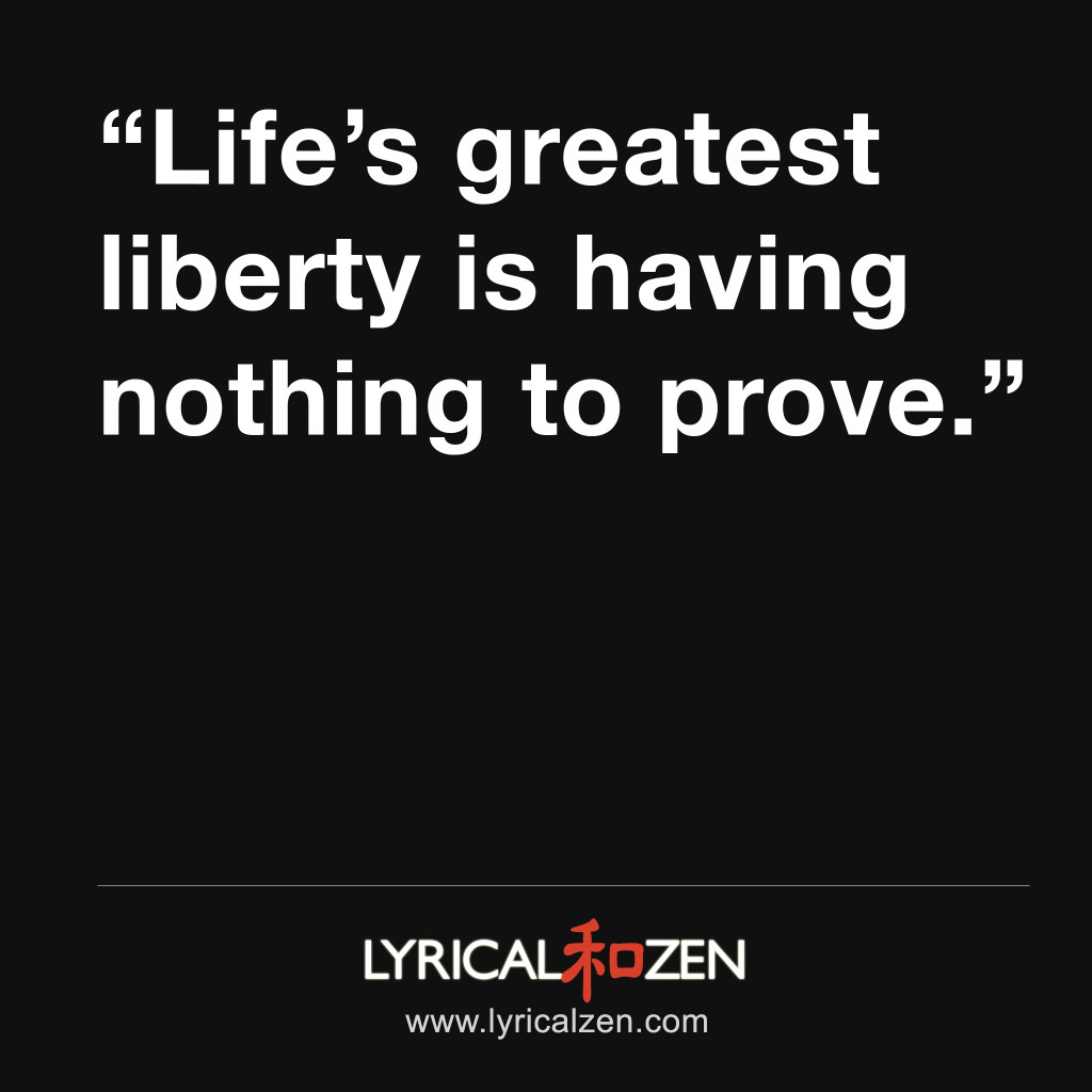 Life's greatest liberty is having nothing to prove.